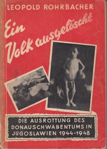 Ein Volk-ausgelöscht : die Ausrottung des Donauschwabentums in Jugoslawien in den Jahren von 1944 bis 1948. / Leopold. Rohrbacher.