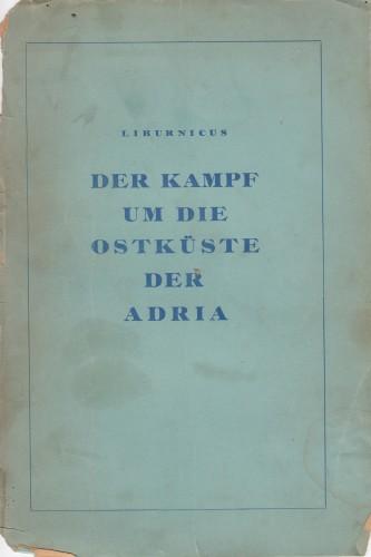 Der Kampf um die Ostkueste der Adria : eine geschichtliche Darstellung / Liburnikus.