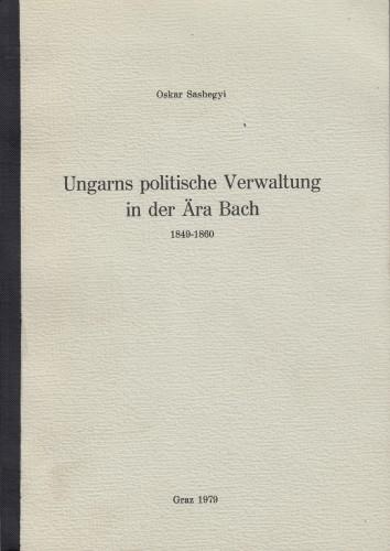 Ungarns politische Verwaltung in der Aera Bach : 1849-1860 / Oskar Sashegyi.