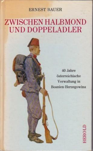 Zwischen Halbmond und Doppeladler : 40 Jahre oesterreichische Verwaltung in Bosnien-Herzegowina / Ernest Bauer.