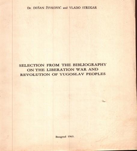 Selection from the bibliography on the liberation war and revolution of yugoslav peopels / dr. Dušan Živković and Vlado Strugar.