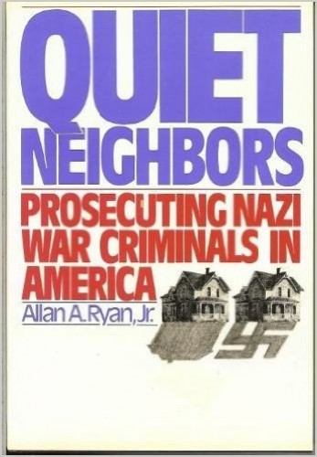 Quiet neighbors : prosecuting Nazi war criminals in America / Allan A. Ryan, Jr. prosecuting Nazi war criminals in America / Allan A. Ryan, Jr.