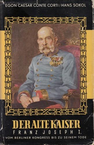 Der alte Kaiser : Franz Joseph I. vom Berliner Kongress bis zu seinem Tode. / Egon Caesar Corti, Hans Sokol.