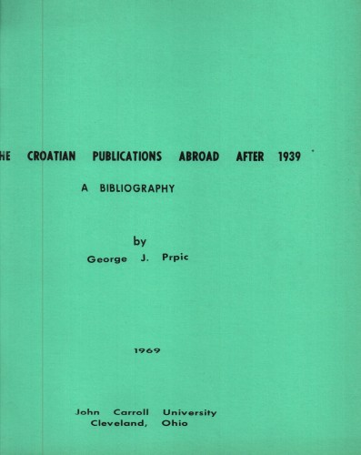 The Croatian publications abroad after 1939 : a bibliography / by George J. Prpic.