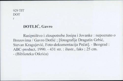 Rasipništvo i zloupotrebe Josipa i Jovanke : nepoznato o Brozovima / Gavro Dotlić