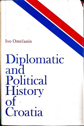 Diplomatic and political history of Croatia / by Ivo Omrčanin.