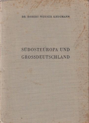 Südosteuropa und Großdeutschland : Entwicklung und Zukunftsmöglichkeiten der Wirtschaftsbeziehungen / R.W. Krugmann.