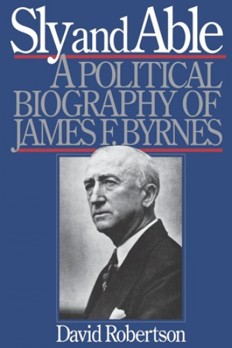 Sly and able : a political biography of James F. Byrnes / by David Robertson.