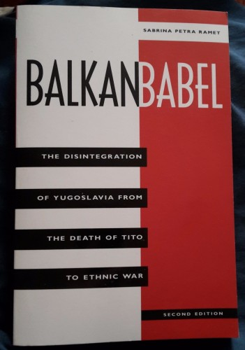 Balkan babel : the disintegration of Yugoslavia from the death of Tito to ethnic war / Sabrina Petra Ramet.