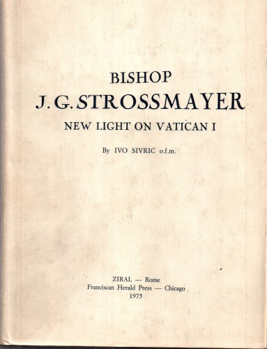 Bishop J. G. Strossmayer : new light on Vatican I / by Ivo Sivrić.