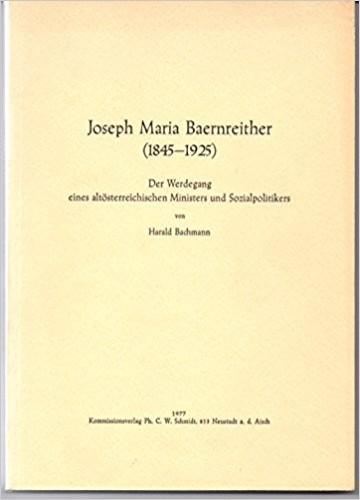 Joseph Maria Baernreither (1845-1925) : der Werdegang eines altösterreichuschen Ministers und Socialpolitikers / von Harald Bachmann.