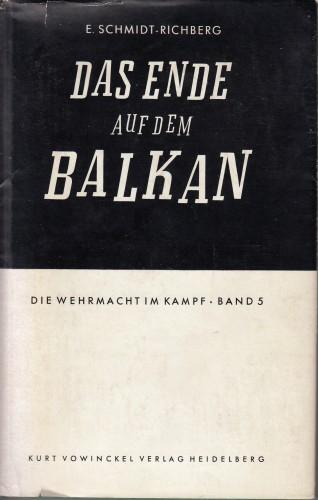 Der Endkampf auf dem Balkan : Die Operationen der Heeresgruppe E von Griechenland bis zu den Alpen. Mit 4 Textskizzen und 5 Karten. / Erich Schmidt-Richberg.