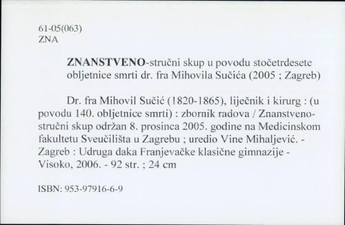 Dr. fra Mihovil Sučić (1820-1865), liječnik i kirurg : (u povodu 140. obljetnice smrti) : zbornik radova sa Znanstveno-stručnog skupa održanog 8. prosinca 2005. na Medicinskom fakultetu Sveučilišta u Zagrebu / uredio Vine Mihaljević.