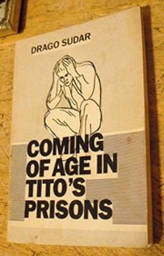 Coming of age in Tito's prisons / Drago Sudar ; [translated into English by Tihomil Milas].