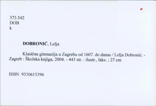 Klasična gimnazija u Zagrebu od 1607. do danas / Lelja Dobronić