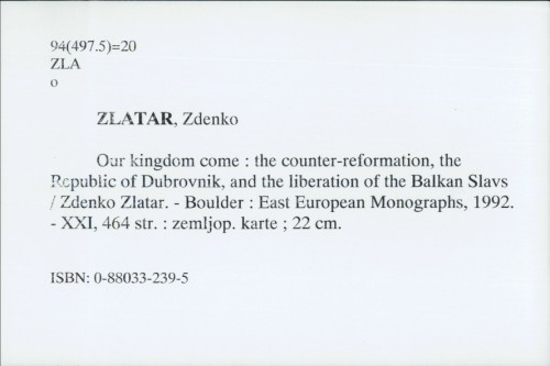 Our kingdom come : the counter-reformation, the Republic of Dubrovnik, and the liberation of the Balkan Slavs / Zdenko Zlatar.
