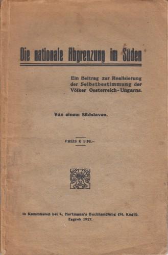 Die nationale Abgrenzung im Sueden : ein Beitrag zur Realisierung der Selbstbestimmung der Voelker Oesterreich-Ungarns / von einem Suedslaven.