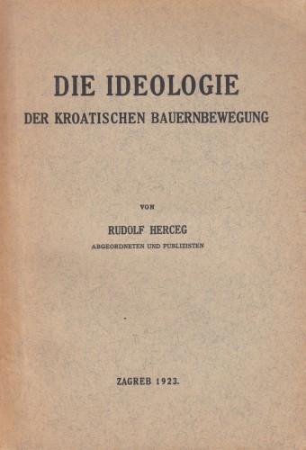 Die Ideologie der kroatischen Bauernbewegung / von Rudolf Herceg abgeordneten und publizisten mit der vorrede von Stjepan Radić prasidenten der kroatischen volksvertretung.