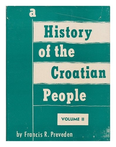 A history of the Croatian people : from their arrival on the shores of the Adriatic to the present day, with some account of the Gothic, Roman, Greek, Illyrian, and prehistoric periods of the ancient Illyricum and Pannonia / by Francis R. Preveden.