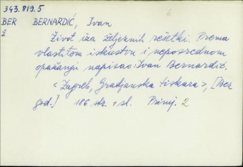 Život iza željeznih rešetki / prema vlastitom iskustvu i neporednom opažanju, napisao Ivan Bernardić
