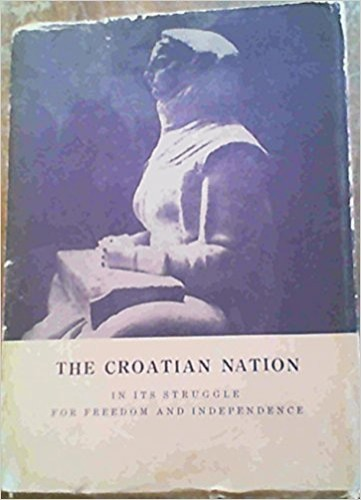 The Croatian nation in its struggle for freedom and independence : a symposium / by seventeen Croatian writers. Editors: Antun F. Bonifačić & Clement S. Mihanovich.