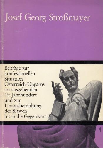Josef Georg Strossmayer : Beiträge zur konfessionellen Situation Österreich-Ungarns im ausgehenden 19. Jahrhundert und zur Unionsbewegung der Slawen bis in die Gegenwart.