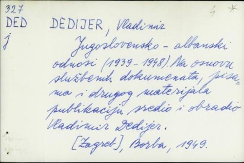 Jugoslovensko-albanski odnosi (1939-1948.) : na osnovu službenih dokumenata, pisama i drugog materijala / Vladimir Dedijer