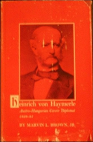 Heinrich von Haymerle : Austro-Hungarian career diplomat k 1828-81 / by Marvin L. Brown, jr.