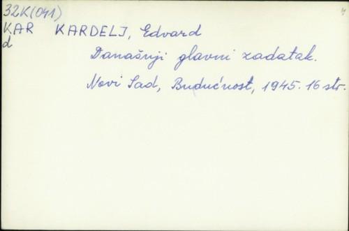 Današnji glavni zadatak / Edvard Kardelj.