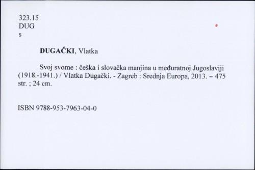 Svoj svome : češka i slovačka manjina u međuratnoj Jugoslaviji (1918.-1941.) / Vlatka Dugački