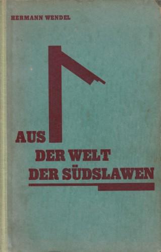 Aus der Welt der Suedslawen : Politisches, Historisches, Sozialisches, nebst zwei Suedslawienfahrten und Nachdichtungen suedslawischer Lyrik / von Hermann Wendel.