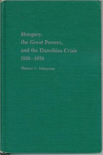 Hungary, the Great Powers, and the Danubian crisis, 1936-1939 / Thomas L. Sakmyster.