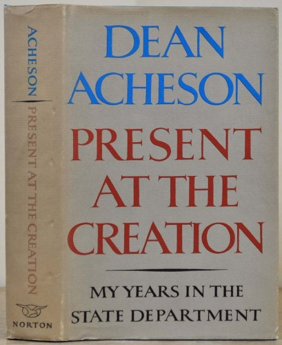 Present at the creation : my years in the State Department / Dean Acheson.