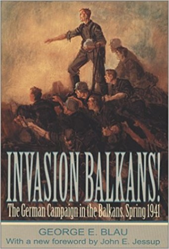 Invasion Balkans! : the German campaign in the Balkans, spring 1941 / George E. Blau ; with a new foreword by John E. Jessup.