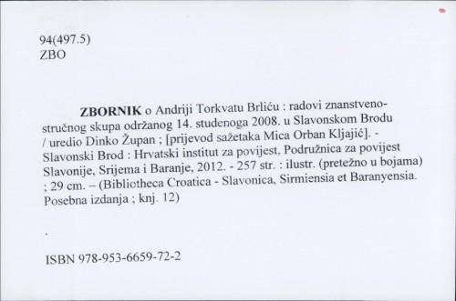 Zbornik o Andriji Torkvatu Brliću : radovi znanstveno-stručnog skupa održanog 14. studenoga 2008. u Slavonskom Brodu / uredio Dinko Župan ; [prijevod sažetaka Mica Orban Kljajić].