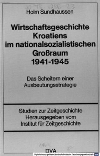Wirtschaftsgeschichte Kroatiens im nationalsozialistischen Grossraum 1941-1945 : das Scheitern einer Ausbeutungsstrategie / Holm Sundhaussen.