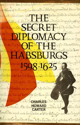 The secret diplomacy of the Habsburgs, 1598-1625 / [by] Charles Howard Carter.