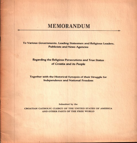 Memorandum : to various governments, leading statesmen and religious leaders, publicists and news agencies : regarding the religious persecutions and true status of Croatia and its people : together with the historical synopsis of their struggle for indipedenece and national freedom / submitted by the Croatian Catholic Clergy of the United States of America and other parts of the free world.