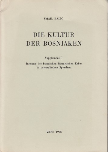 Die Kultur der Bosniaken : supplement I : Inventar des bosnischen literarischen Erbes in orientalischen Sprachen. / Smail Balić.