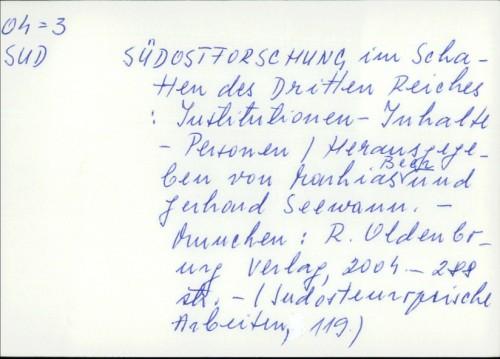 Südostforschung im Schatten des Dritten Reiches : Institutionen, Inhalte, Personen ; [enthält die Ergebnisse der Tagung / hrsg. von Mathias Beer ...