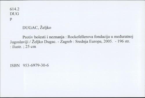 Protiv bolesti i neznanja : Rockefellerova fondacija u međuratnoj Jugoslaviji / Željko Dugac
