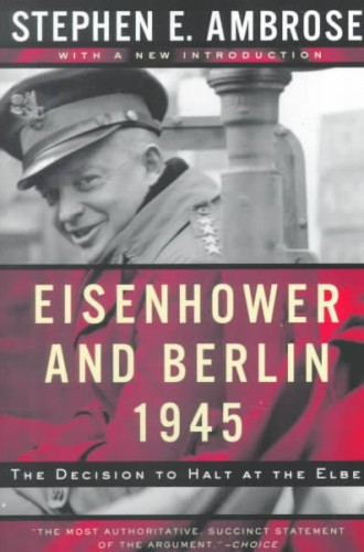 Eisenhower and Berlin, 1945 : the decision to halt at the Elbe / Stephen E. Ambrose.