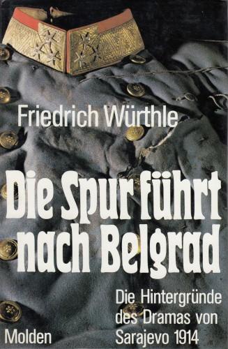 Die Spur führt nach Belgrad : die Hintergründe des Dramas von Sarajevo 1914 : mit 33 Abbildungen und zahlreichen Karten, Kartenskizzen und Faksimiles im Text / Friedrich Würthle.