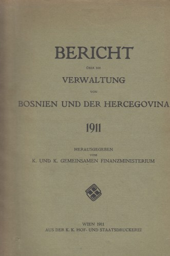 Bericht über die Verwaltung von Bosnien und der Hercegovina 1911 / herausgegeben vom K. und K. Gemeinsamen Finanzministerium.