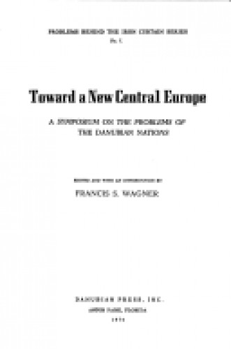 Toward a new Central Europe : a syposium on the problems of the Danubian nations / edited and with an introduction by Francis S. Wagner.