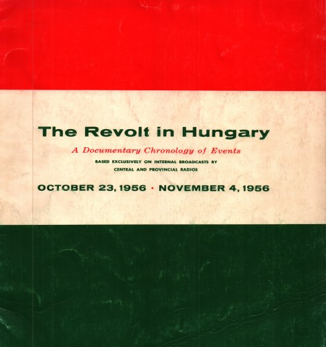 The revolt in Hungary; : a documentary chronology of events based exclusively on internal broadcasts by central and provincial radios, October 23, 1956-November 4, 1956.