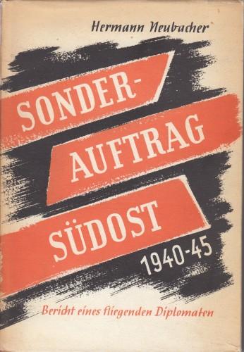 Sonderauftrag Südost 1940-1945 : Bericht eines fliegenden Diplomaten / Hermann Neubacher.