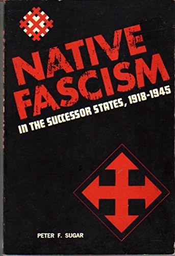 Native fascism in the successor states 1918-1945 / ed. by Peter F. Sugar.