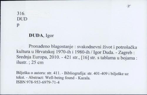 Pronađeno blagostanje : svakodnevni život i potrošačka kultura u Hrvatskoj 1970-ih i 1980-ih / Igor Duda