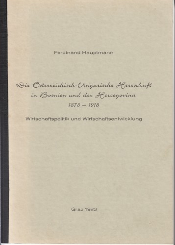 Die Oesterreichisch-Ungarische herrschaft in Bosnien und der Hercegovina : 1878-1918 : Wirtschaftspolitik und Wirtschaftentwicklung / Ferdinand Hauptmann.